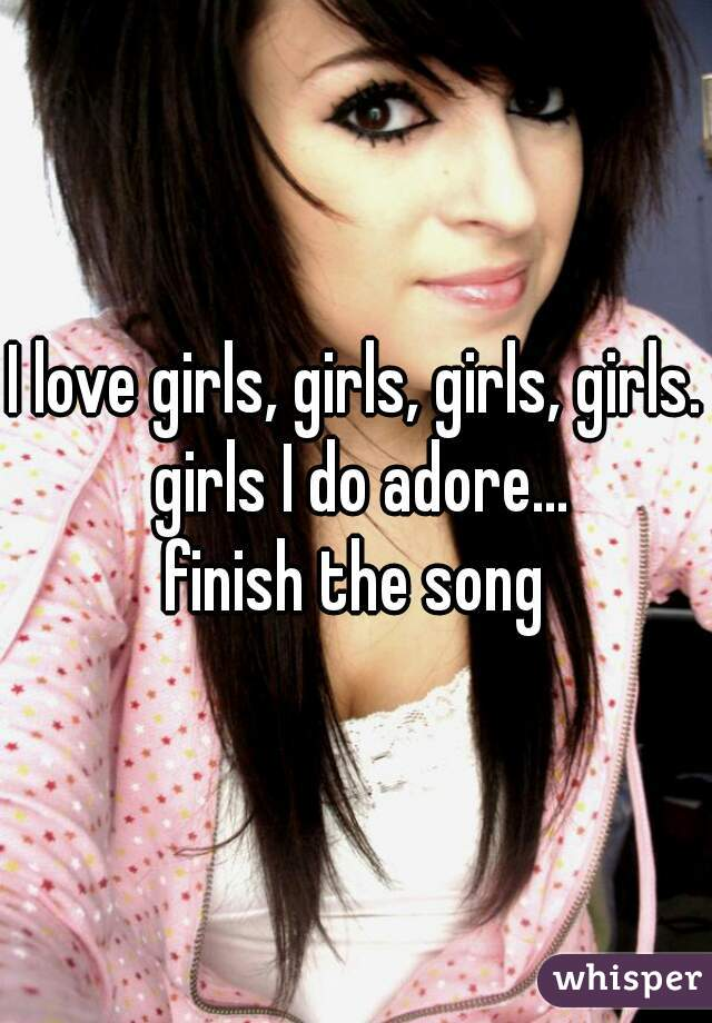 I love girls, girls, girls, girls. girls I do adore...  finish the song