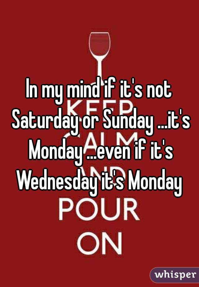 In my mind if it's not Saturday or Sunday ...it's Monday ...even if it's Wednesday it's Monday