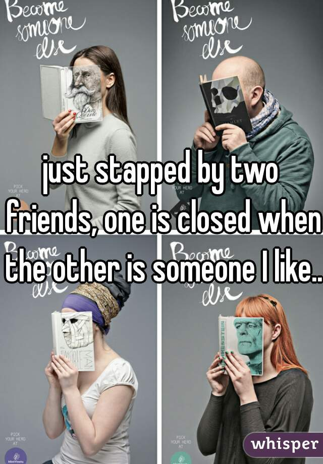 just stapped by two friends, one is closed when the other is someone I like...