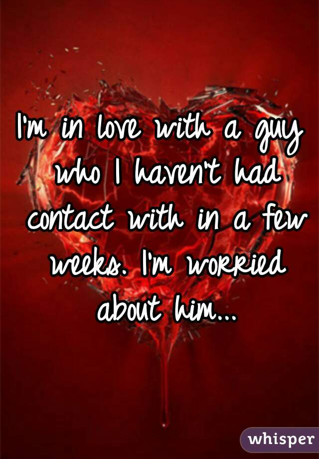 I'm in love with a guy who I haven't had contact with in a few weeks. I'm worried about him...