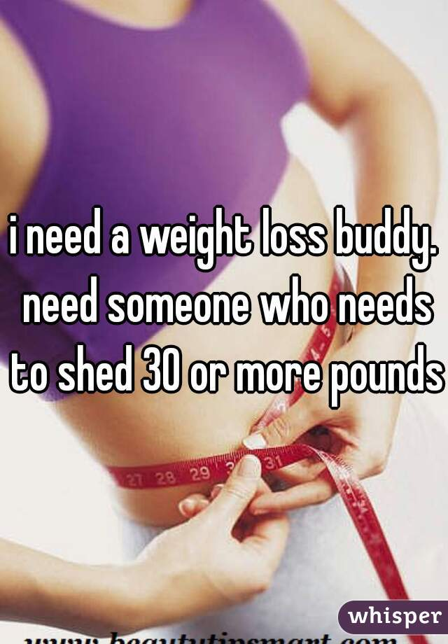 i need a weight loss buddy. need someone who needs to shed 30 or more pounds