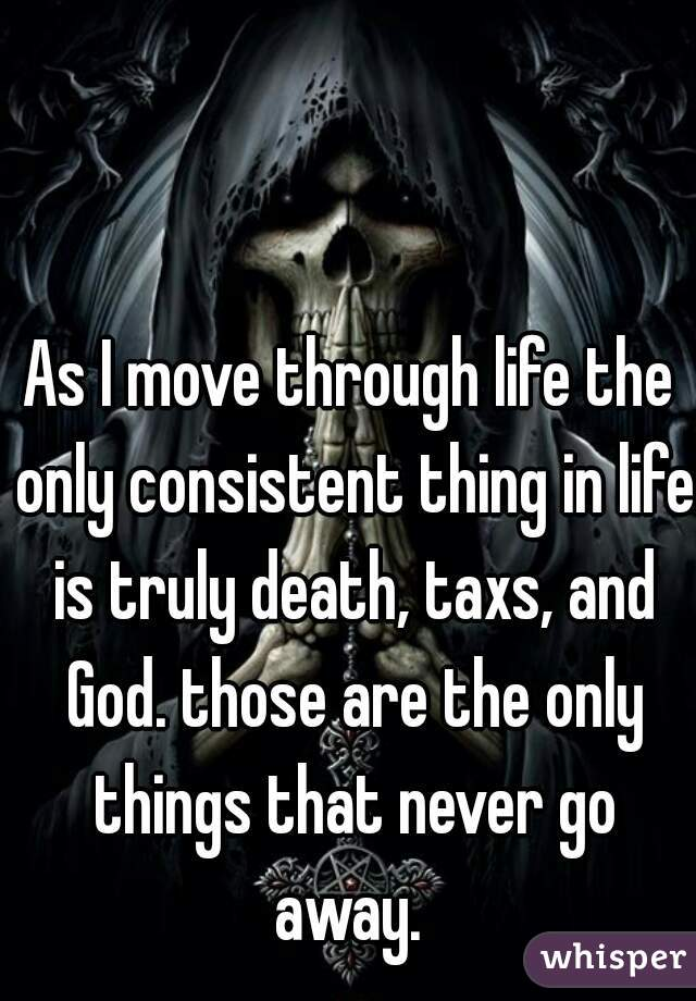 As I move through life the only consistent thing in life is truly death, taxs, and God. those are the only things that never go away.