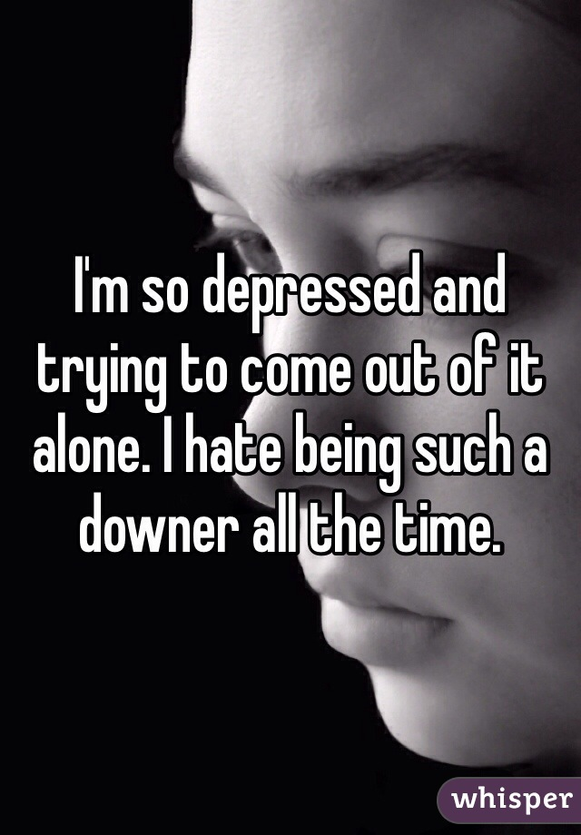 I'm so depressed and trying to come out of it alone. I hate being such a downer all the time.