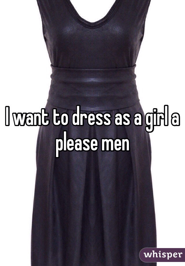 I want to dress as a girl a please men