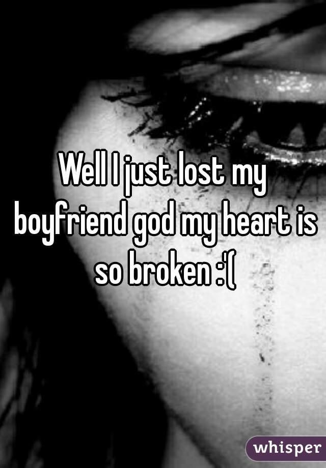 Well I just lost my boyfriend god my heart is so broken :'(