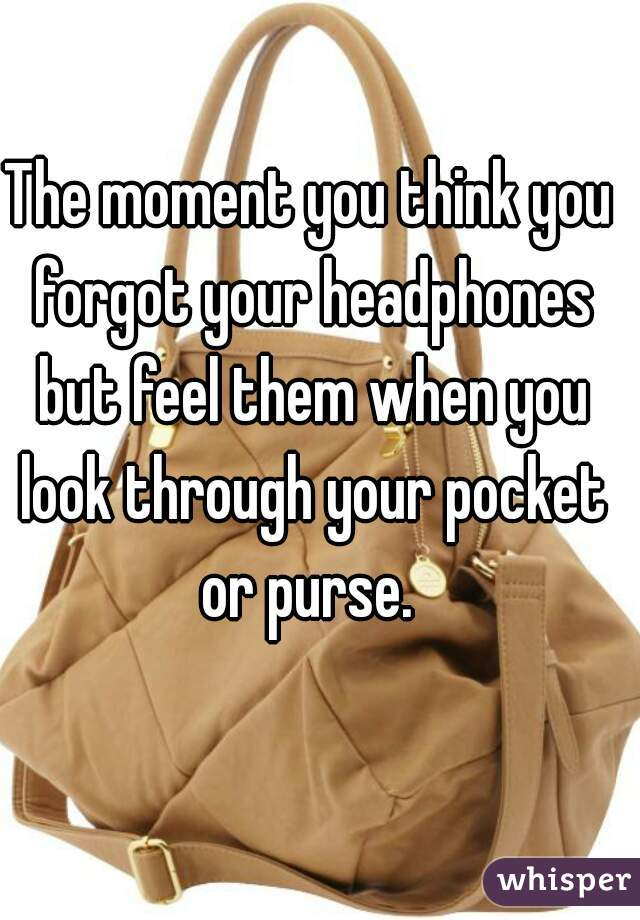 The moment you think you forgot your headphones but feel them when you look through your pocket or purse.