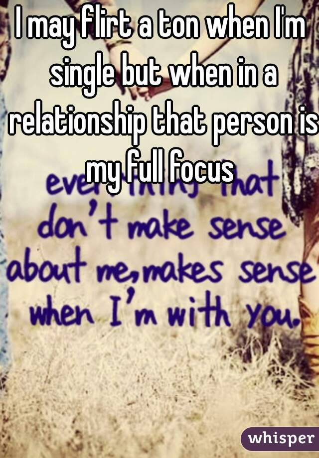 I may flirt a ton when I'm single but when in a relationship that person is my full focus