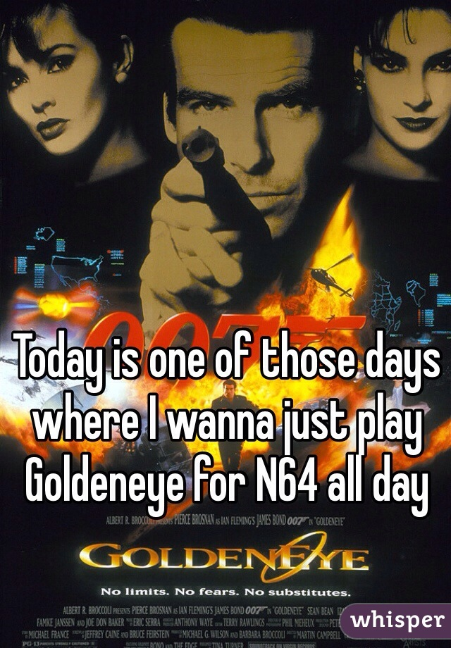 Today is one of those days where I wanna just play Goldeneye for N64 all day