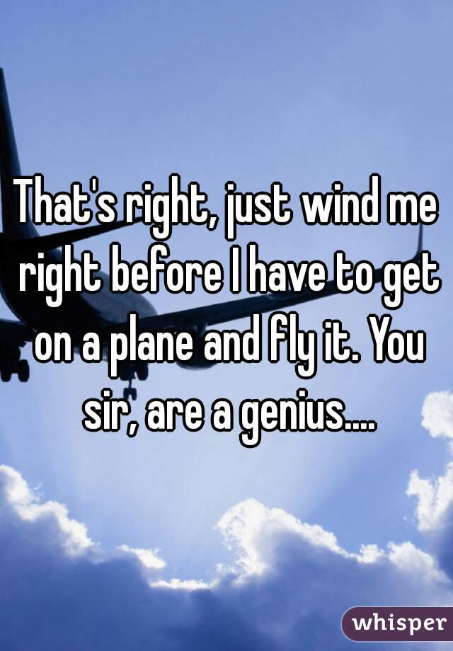 That's right, just wind me right before I have to get on a plane and fly it. You sir, are a genius....