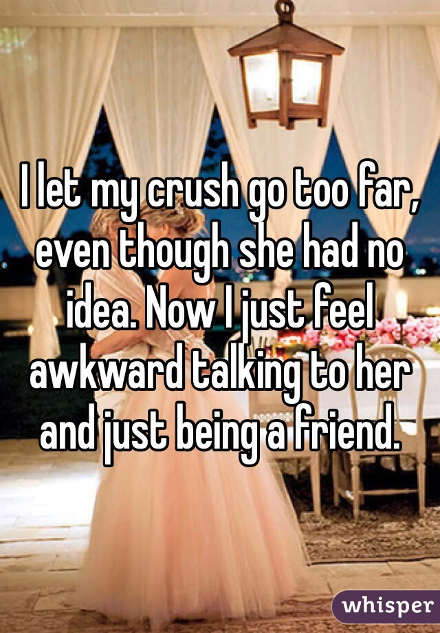 I let my crush go too far, even though she had no idea. Now I just feel awkward talking to her and just being a friend.