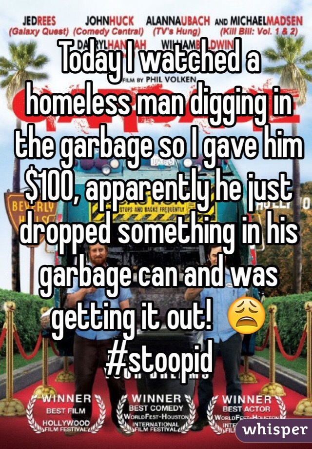 Today I watched a homeless man digging in the garbage so I gave him $100, apparently he just dropped something in his garbage can and was getting it out!  😩 #stoopid