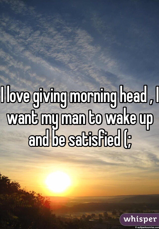 I love giving morning head , I want my man to wake up and be satisfied (;