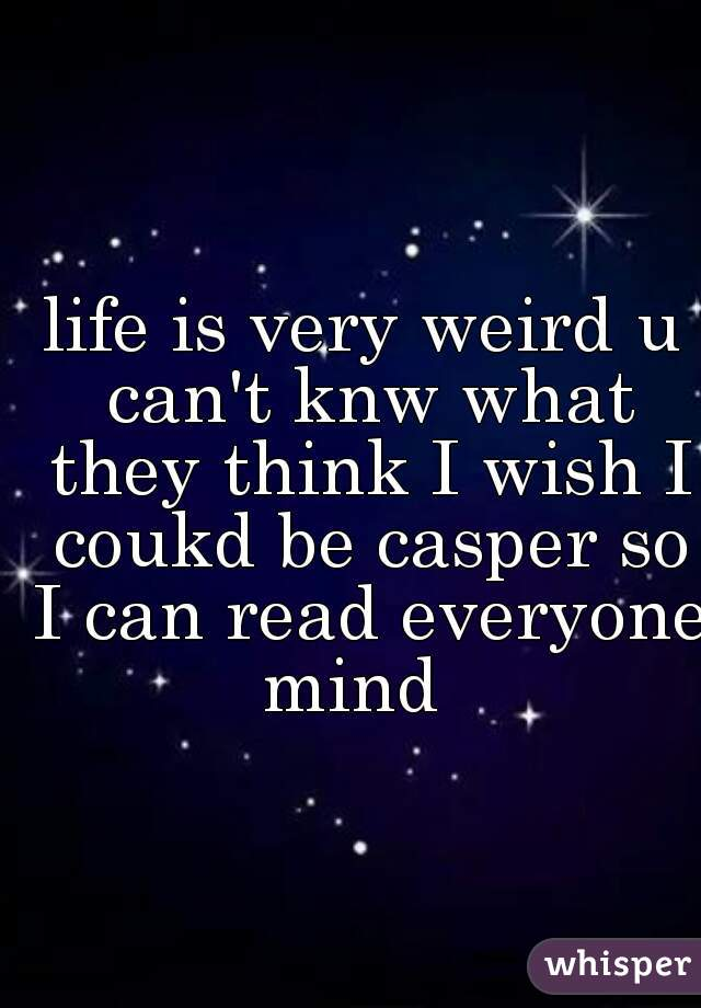 life is very weird u can't knw what they think I wish I coukd be casper so I can read everyone mind