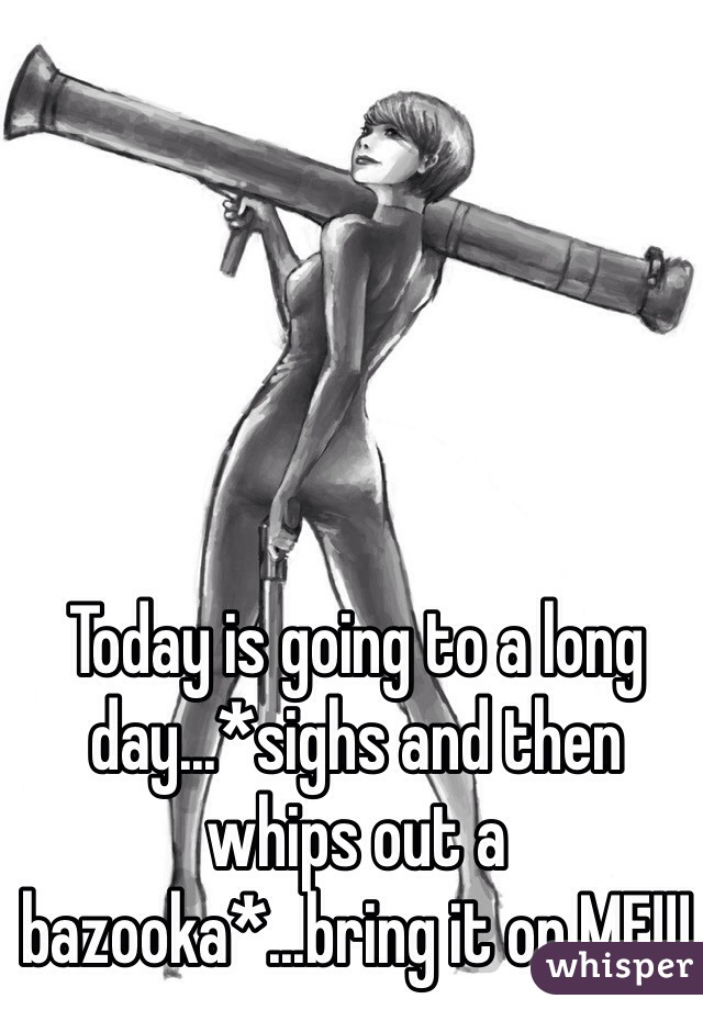 Today is going to a long day...*sighs and then whips out a bazooka*...bring it on MF!!!