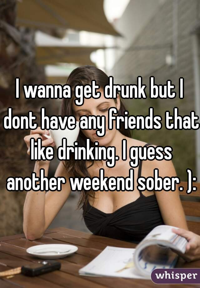 I wanna get drunk but I dont have any friends that like drinking. I guess another weekend sober. ):