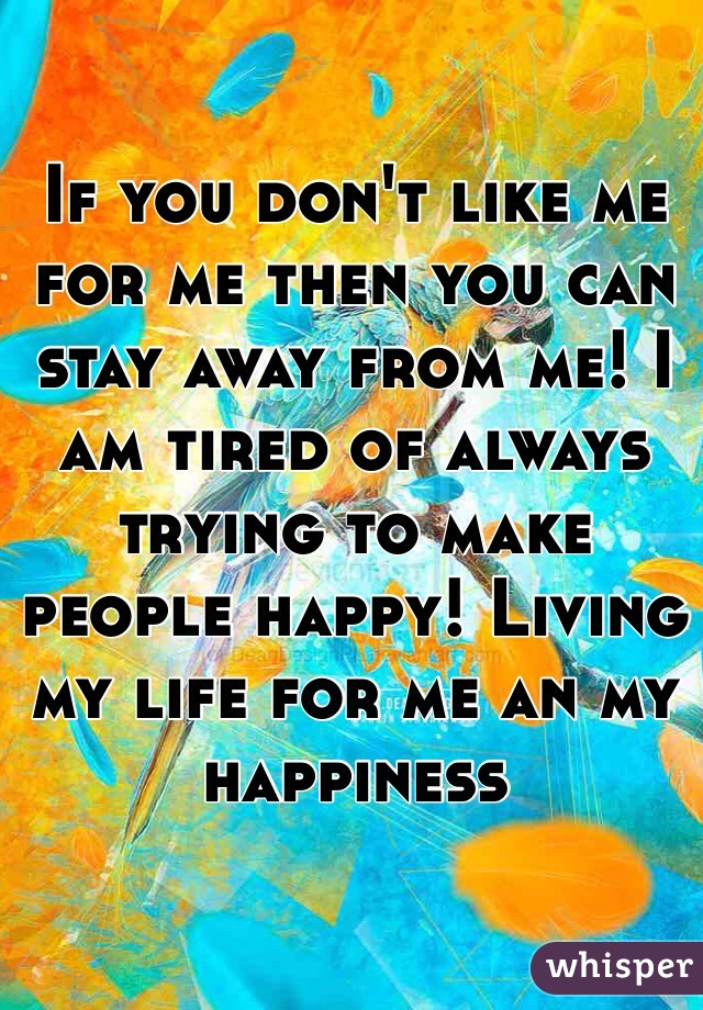 If you don't like me for me then you can stay away from me! I am tired of always trying to make people happy! Living my life for me an my happiness