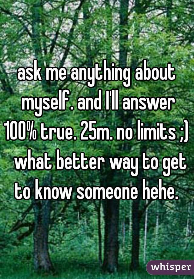 ask me anything about myself. and I'll answer 100% true. 25m. no limits ;)   what better way to get to know someone hehe.