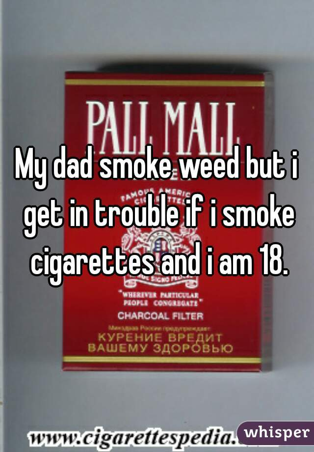 My dad smoke weed but i get in trouble if i smoke cigarettes and i am 18.