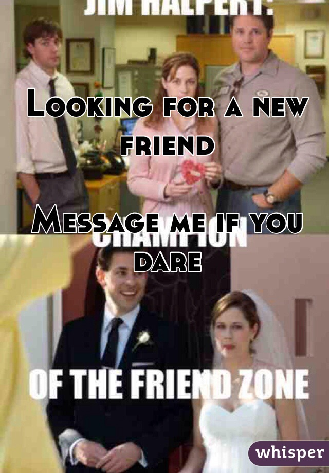 Looking for a new friend  Message me if you dare