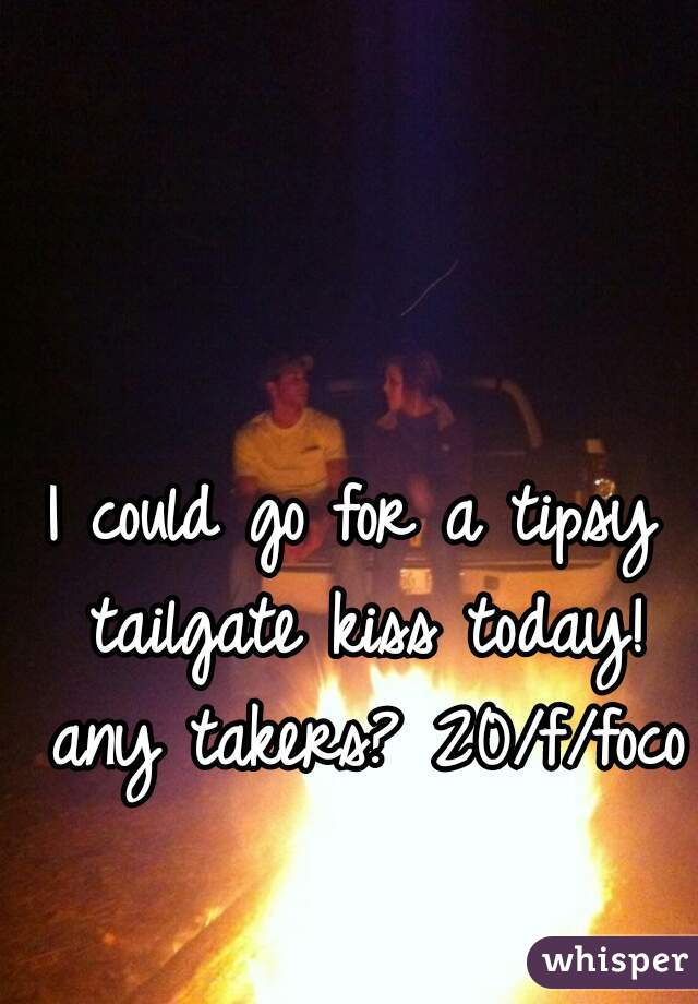 I could go for a tipsy tailgate kiss today! any takers? 20/f/foco