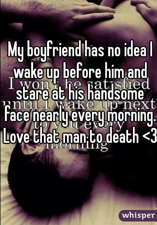 My boyfriend has no idea I wake up before him and stare at his handsome face nearly every morning. Love that man to death <3
