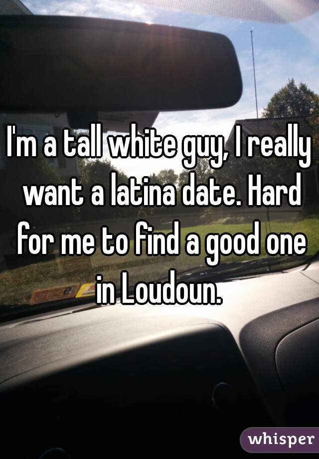 I'm a tall white guy, I really want a latina date. Hard for me to find a good one in Loudoun.