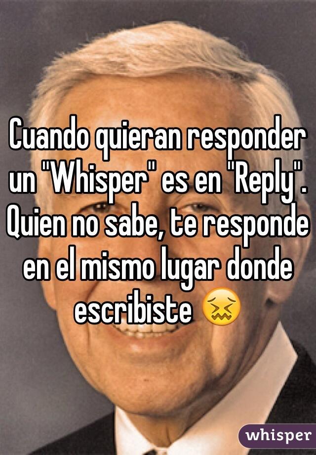 """Cuando quieran responder un """"Whisper"""" es en """"Reply"""". Quien no sabe, te responde en el mismo lugar donde escribiste 😖"""