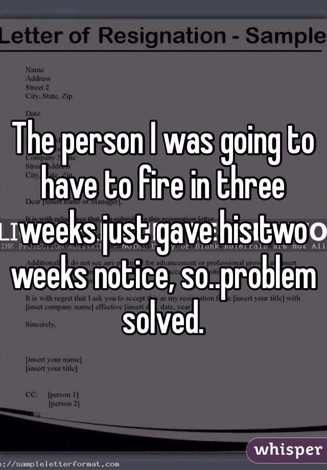 The person I was going to have to fire in three weeks just gave his two weeks notice, so..problem solved.