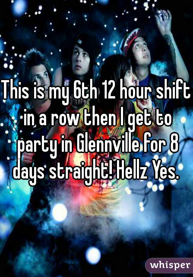 This is my 6th 12 hour shift in a row then I get to party in Glennville for 8 days straight! Hellz Yes.