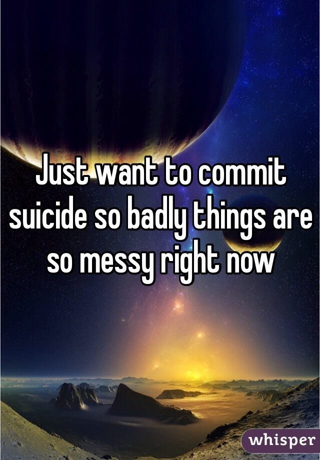 Just want to commit suicide so badly things are so messy right now