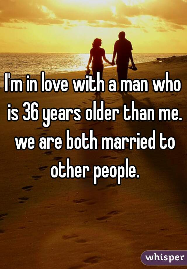 I'm in love with a man who is 36 years older than me. we are both married to other people.
