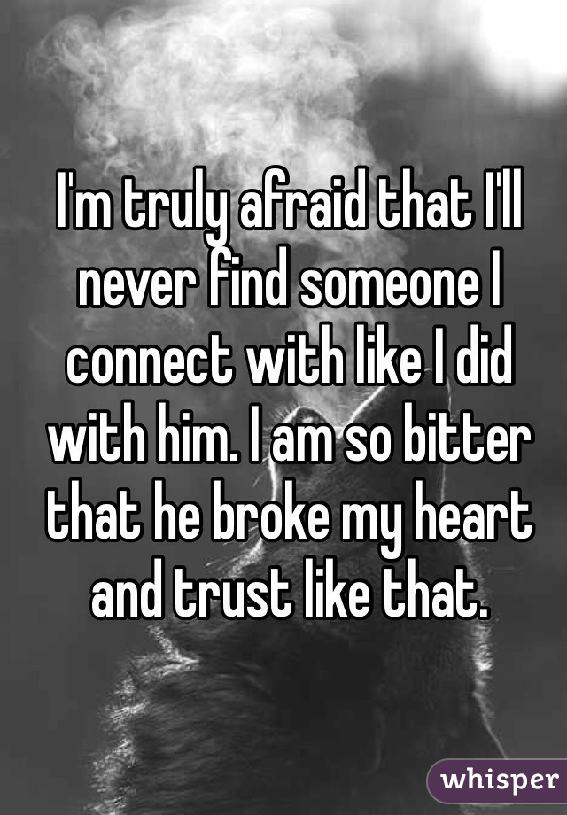 I'm truly afraid that I'll never find someone I connect with like I did with him. I am so bitter that he broke my heart and trust like that.