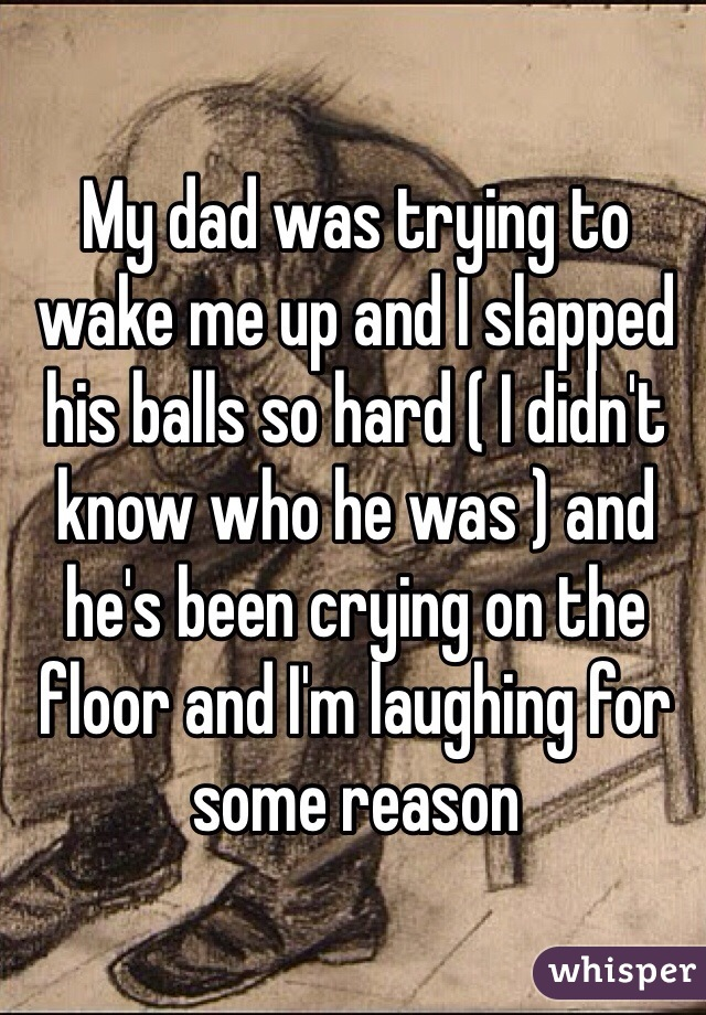 My dad was trying to wake me up and I slapped his balls so hard ( I didn't know who he was ) and he's been crying on the floor and I'm laughing for some reason