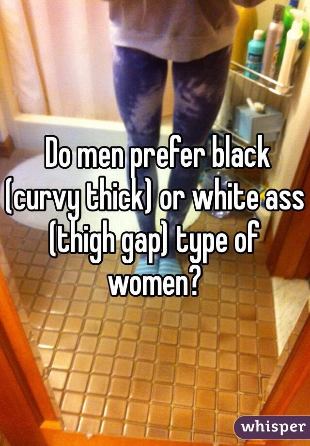 Do men prefer black (curvy thick) or white ass (thigh gap) type of women?