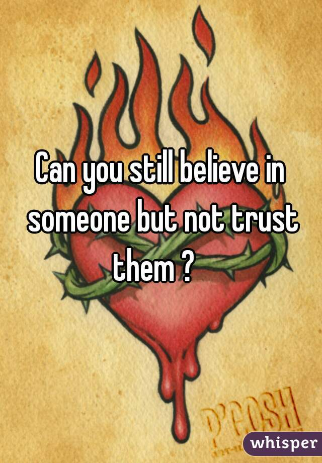 Can you still believe in someone but not trust them ?