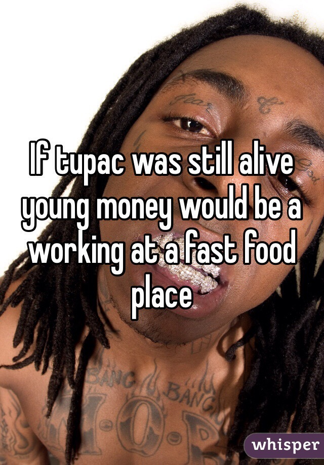 If tupac was still alive young money would be a working at a fast food place