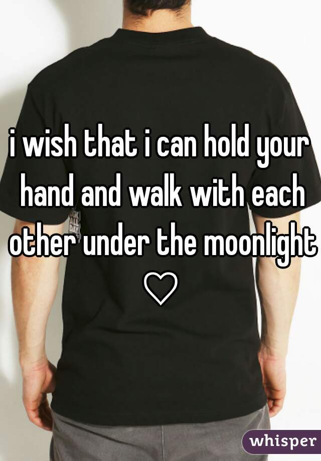 i wish that i can hold your hand and walk with each other under the moonlight ♡
