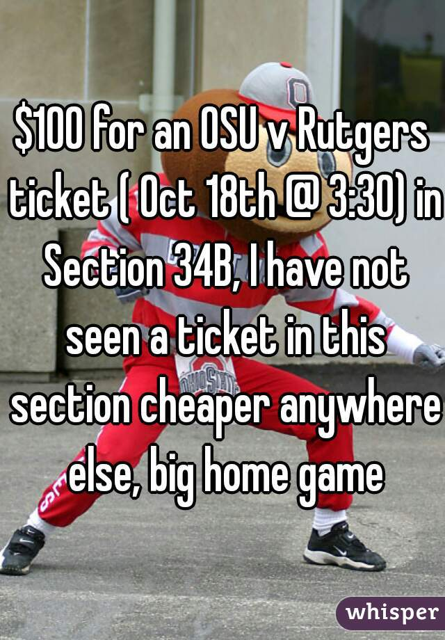 $100 for an OSU v Rutgers ticket ( Oct 18th @ 3:30) in Section 34B, I have not seen a ticket in this section cheaper anywhere else, big home game