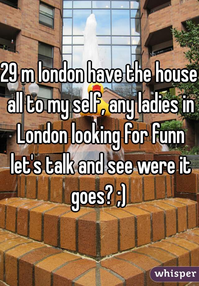 29 m london have the house all to my self, any ladies in London looking for funn let's talk and see were it goes? ;)