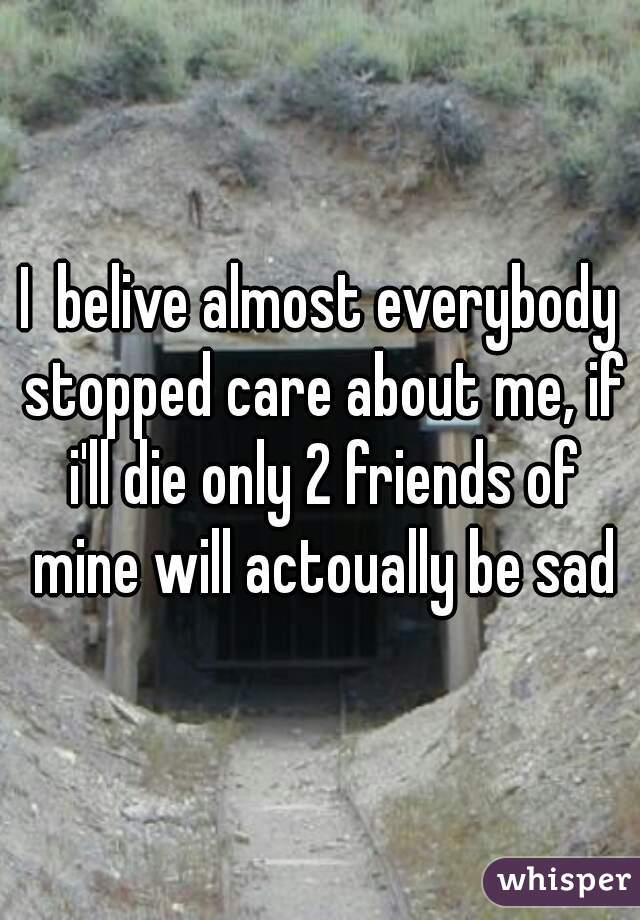 I  belive almost everybody stopped care about me, if i'll die only 2 friends of mine will actoually be sad