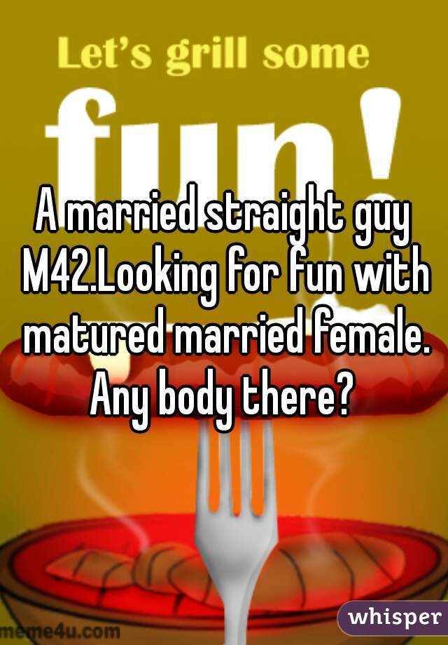 A married straight guy M42.Looking for fun with matured married female. Any body there?