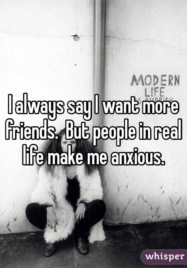 I always say I want more friends.  But people in real life make me anxious.