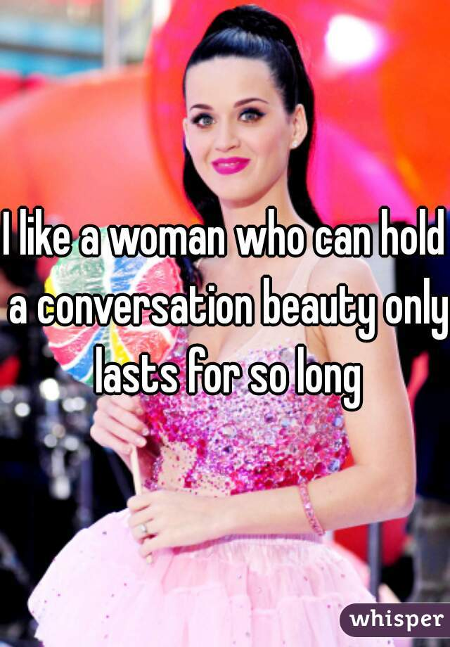 I like a woman who can hold a conversation beauty only lasts for so long
