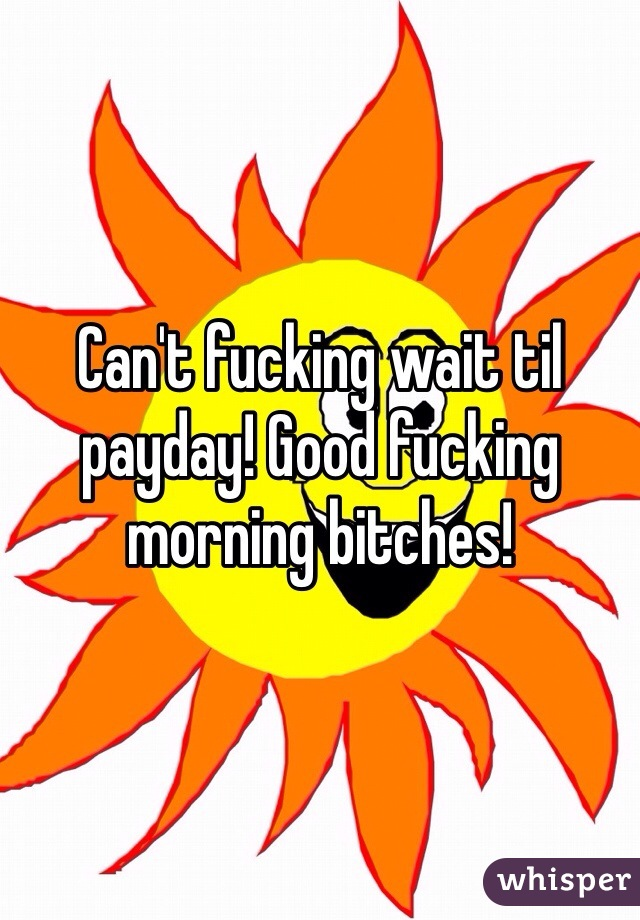 Can't fucking wait til payday! Good fucking morning bitches!