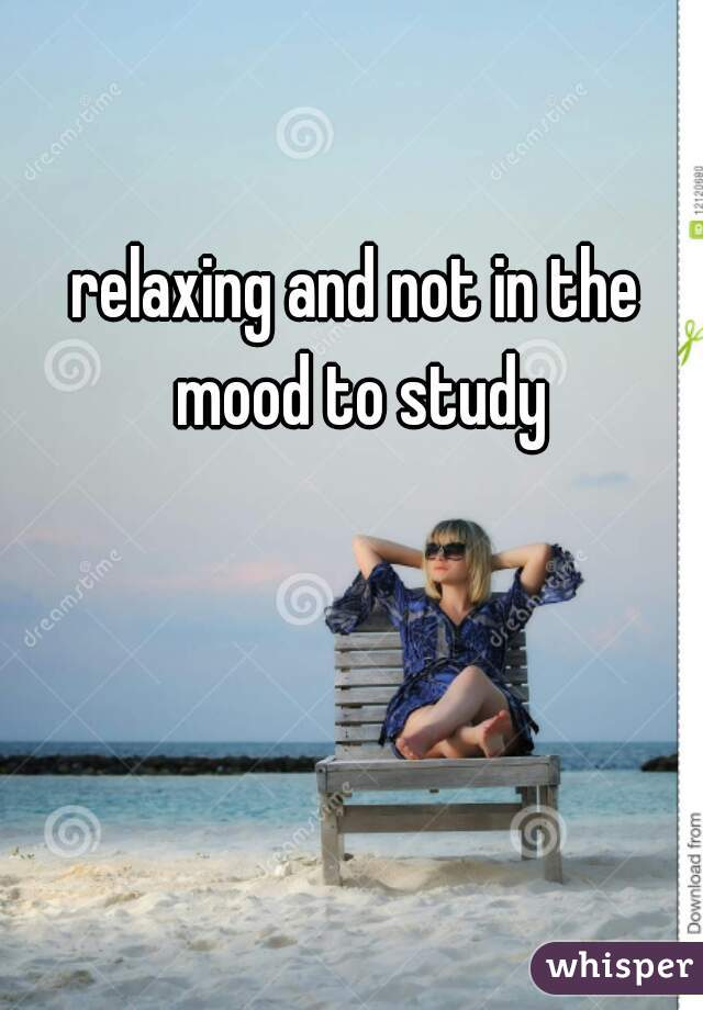 relaxing and not in the mood to study