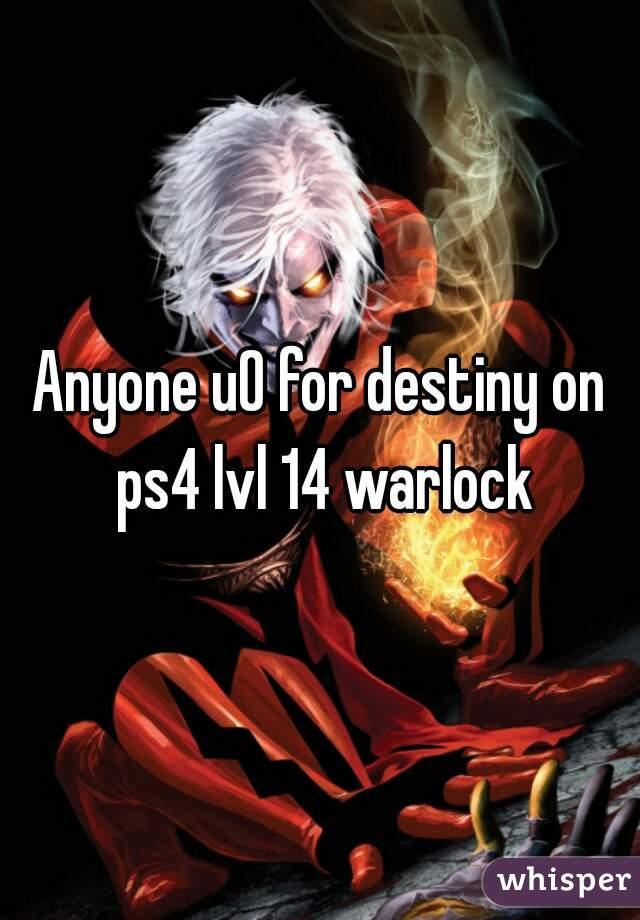 Anyone u0 for destiny on ps4 lvl 14 warlock