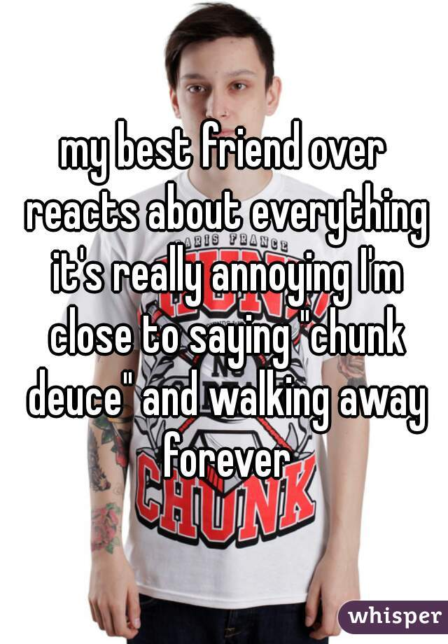 """my best friend over reacts about everything it's really annoying I'm close to saying """"chunk deuce"""" and walking away forever"""