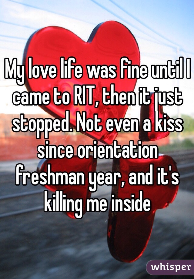 My love life was fine until I came to RIT, then it just stopped. Not even a kiss since orientation freshman year, and it's killing me inside