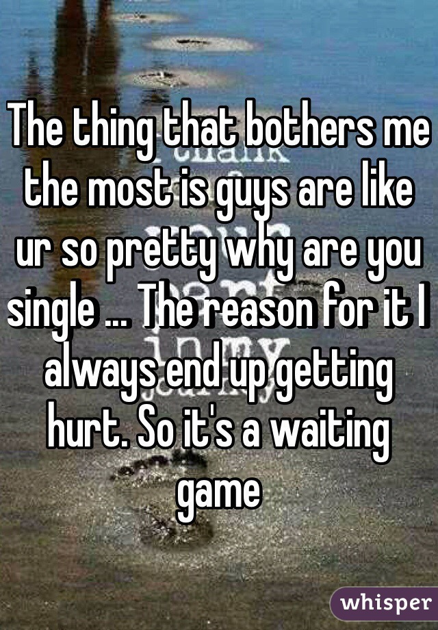 The thing that bothers me the most is guys are like ur so pretty why are you single ... The reason for it I always end up getting hurt. So it's a waiting game