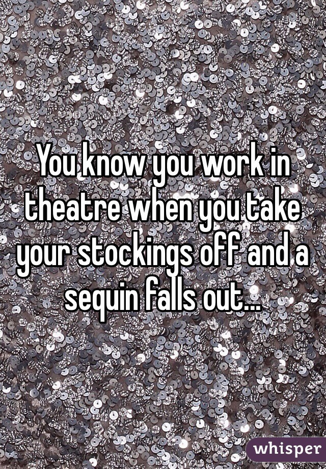 You know you work in theatre when you take your stockings off and a sequin falls out...